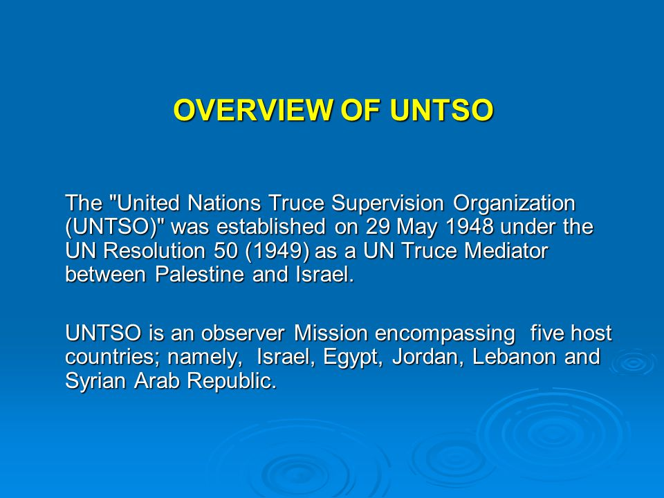 OVERVIEW OF UNTSO The United Nations Truce Supervision Organization (UNTSO) was established on 29 May 1948 under the UN Resolution 50 (1949) as a UN Truce Mediator between Palestine and Israel.