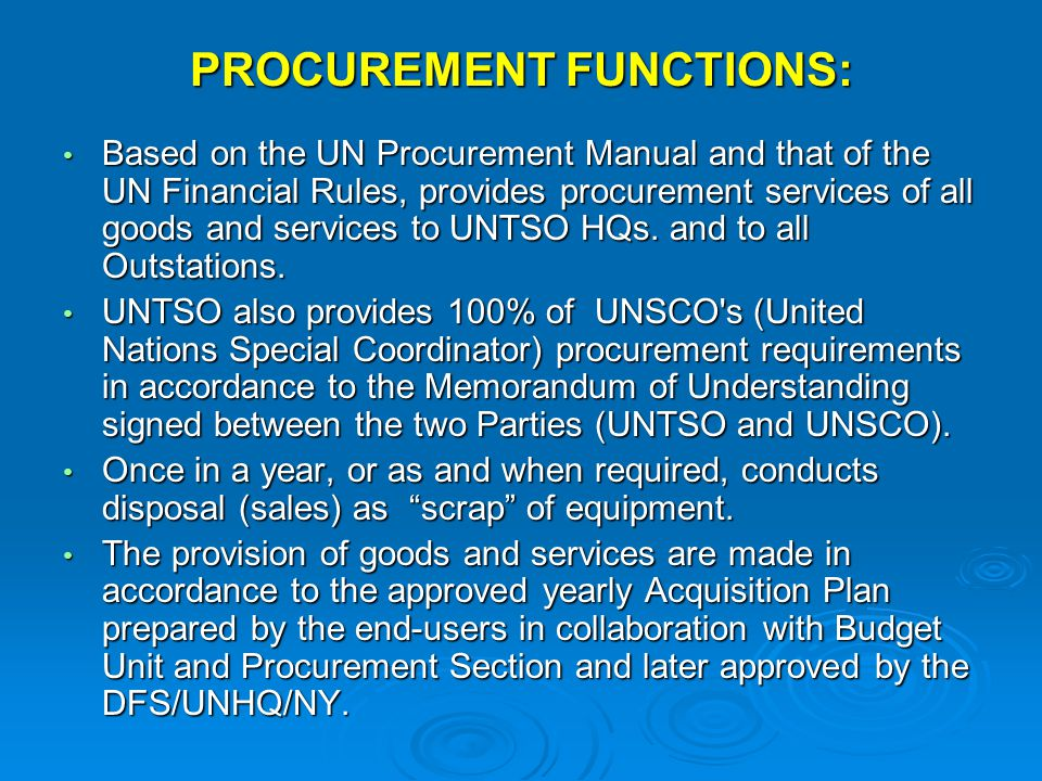 PROCUREMENT FUNCTIONS: Based on the UN Procurement Manual and that of the UN Financial Rules, provides procurement services of all goods and services to UNTSO HQs.