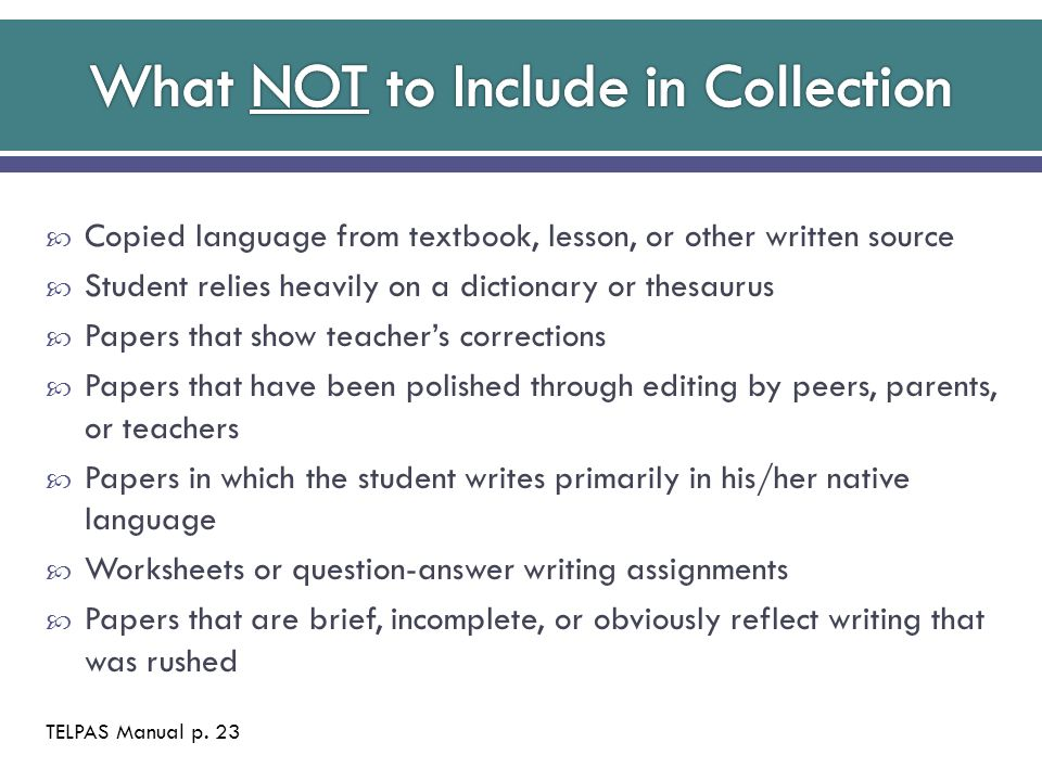 Copied language from textbook, lesson, or other written source  Student relies heavily on a dictionary or thesaurus  Papers that show teacher's corrections  Papers that have been polished through editing by peers, parents, or teachers  Papers in which the student writes primarily in his/her native language  Worksheets or question-answer writing assignments  Papers that are brief, incomplete, or obviously reflect writing that was rushed TELPAS Manual p.