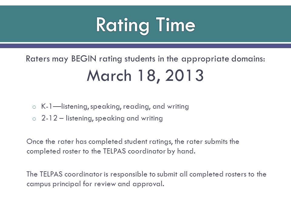 Raters may BEGIN rating students in the appropriate domains: March 18, 2013 o K-1—listening, speaking, reading, and writing o 2-12 – listening, speaking and writing Once the rater has completed student ratings, the rater submits the completed roster to the TELPAS coordinator by hand.