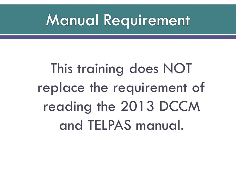 This training does NOT replace the requirement of reading the 2013 DCCM and TELPAS manual.