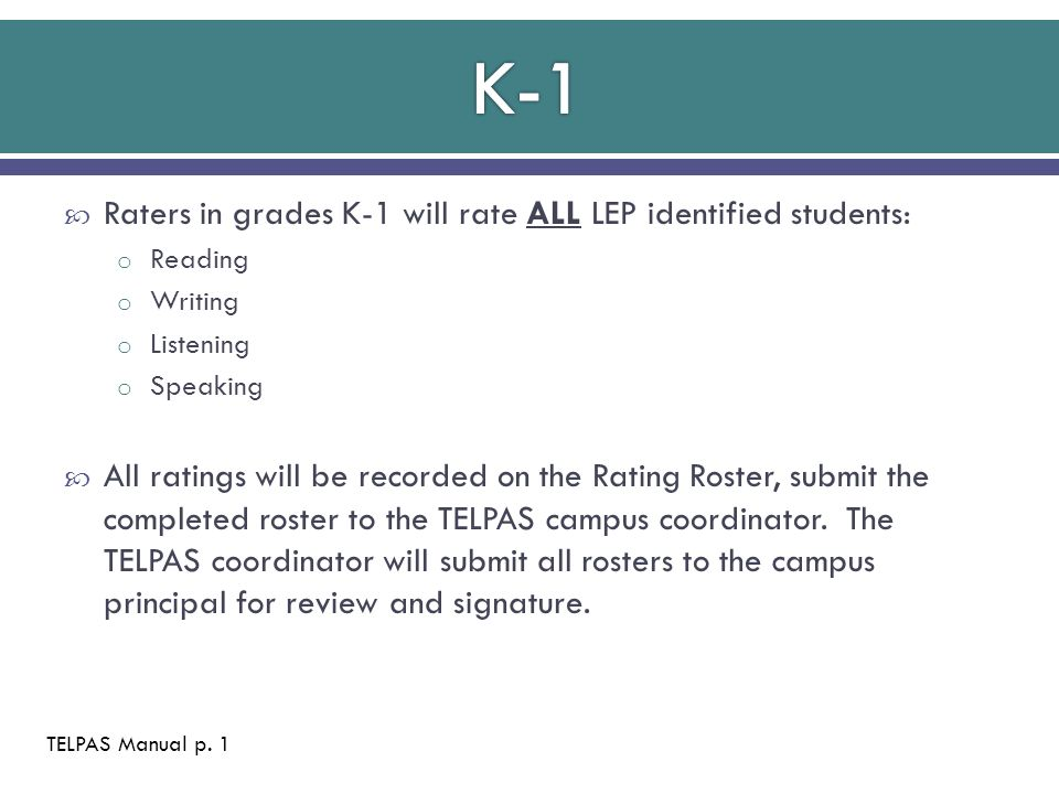  Raters in grades K-1 will rate ALL LEP identified students: o Reading o Writing o Listening o Speaking  All ratings will be recorded on the Rating