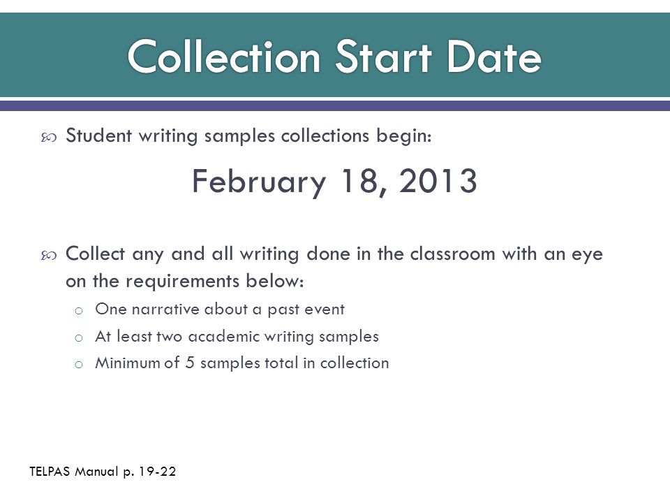  Student writing samples collections begin: February 18, 2013  Collect any and all writing done in the classroom with an eye on the requirements bel