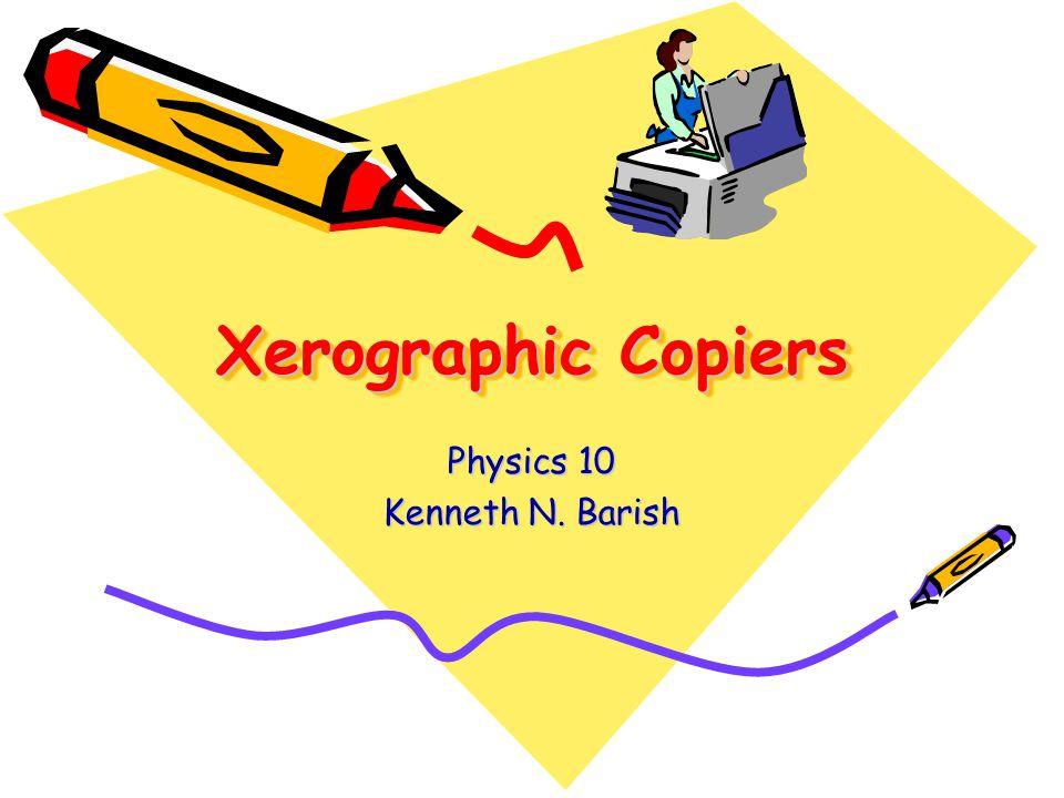 Xerographic Copiers Physics 10 Kenneth N. Barish