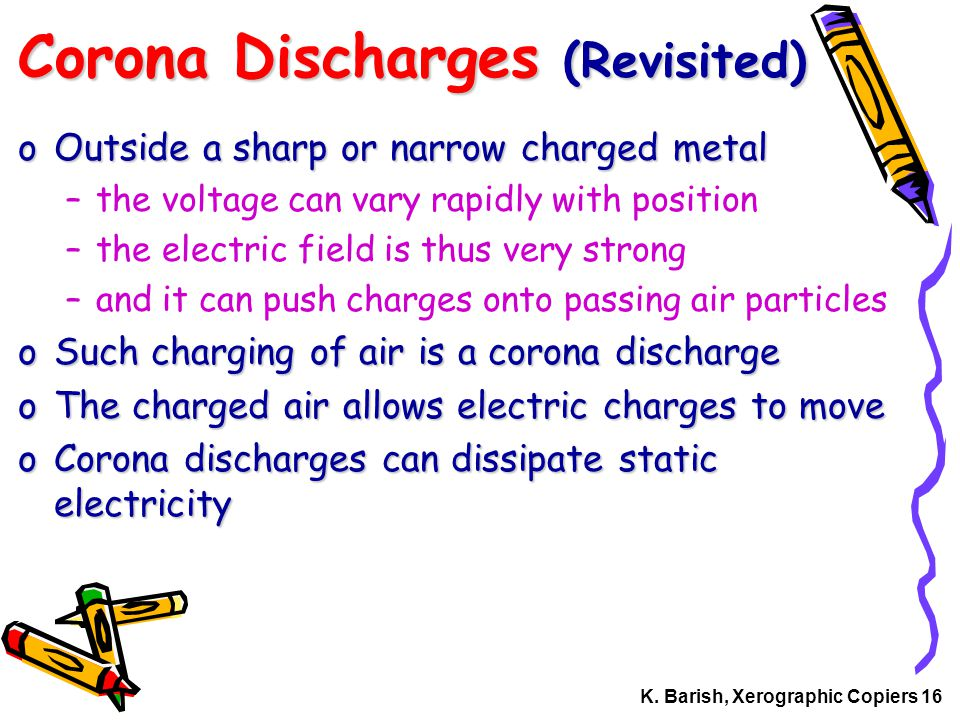 K. Barish, Xerographic Copiers 16 Corona Discharges (Revisited) oOutside a sharp or narrow charged metal –the voltage can vary rapidly with position –
