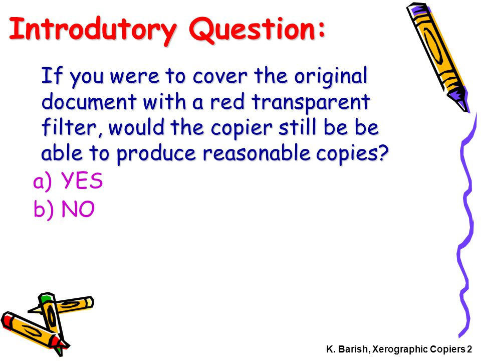 K. Barish, Xerographic Copiers 2 Introdutory Question: If you were to cover the original document with a red transparent filter, would the copier stil