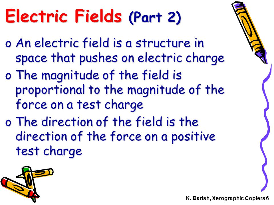 K. Barish, Xerographic Copiers 6 Electric Fields (Part 2) oAn electric field is a structure in space that pushes on electric charge oThe magnitude of