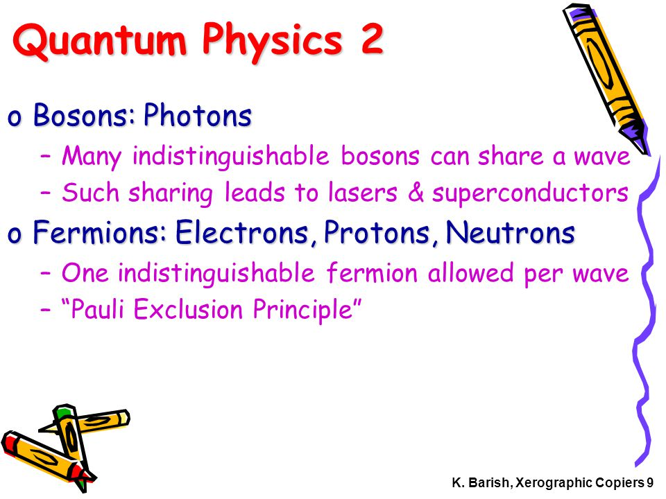 K. Barish, Xerographic Copiers 9 Quantum Physics 2 oBosons: Photons –Many indistinguishable bosons can share a wave –Such sharing leads to lasers & su