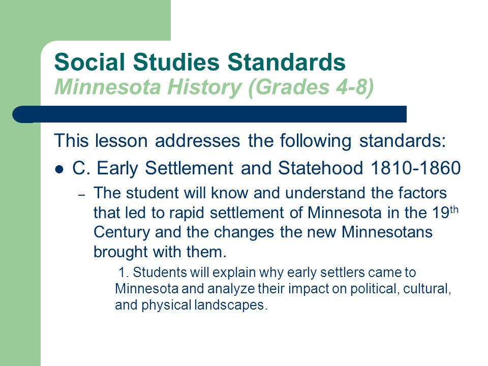 Social Studies Standards Minnesota History (Grades 4-8) This lesson addresses the following standards: C. Early Settlement and Statehood 1810-1860 – T