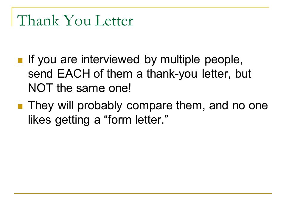 Thank You Letter If you are interviewed by multiple people, send EACH of them a thank-you letter, but NOT the same one.