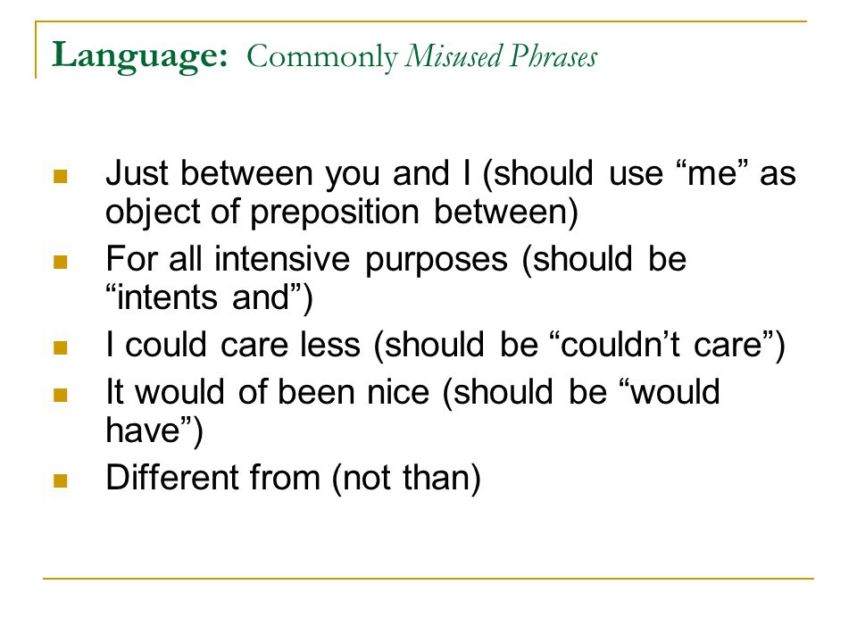 Language: Commonly Misused Phrases Just between you and I (should use me as object of preposition between) For all intensive purposes (should be intents and ) I could care less (should be couldn't care ) It would of been nice (should be would have ) Different from (not than)