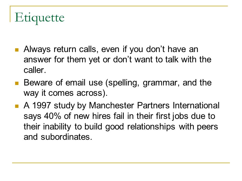 Etiquette Always return calls, even if you don't have an answer for them yet or don't want to talk with the caller.