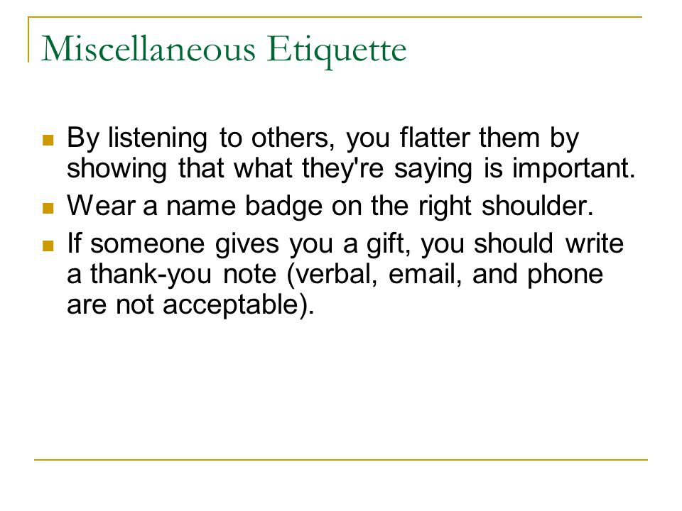Miscellaneous Etiquette By listening to others, you flatter them by showing that what they re saying is important.