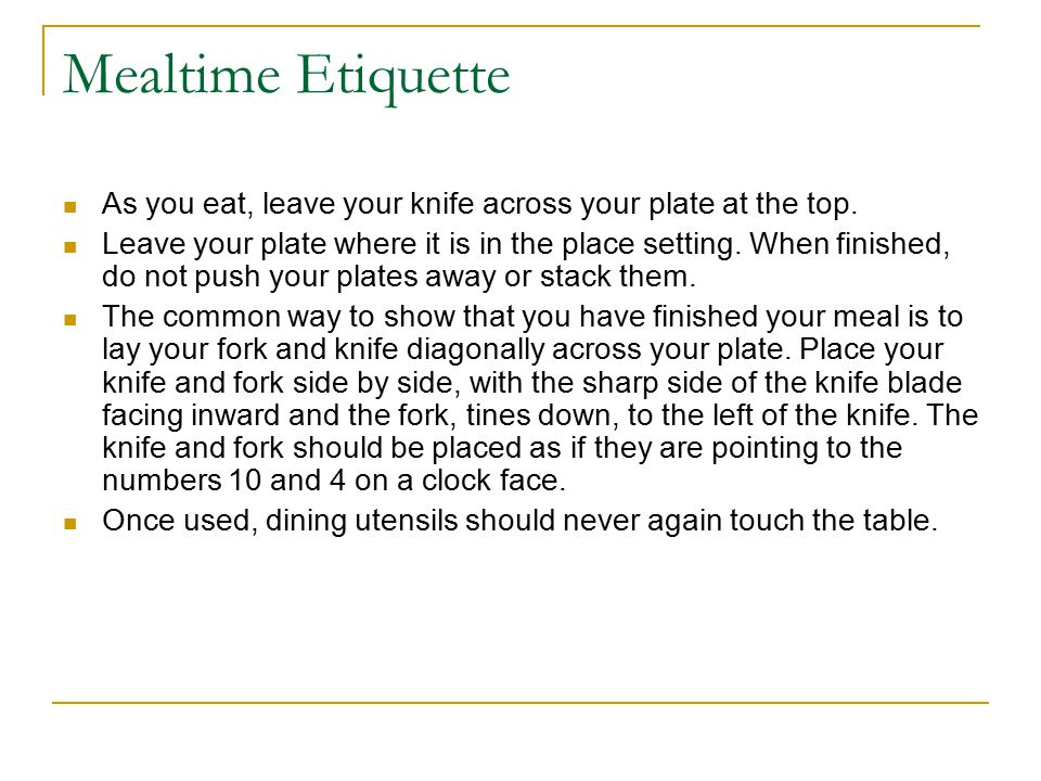 As you eat, leave your knife across your plate at the top.
