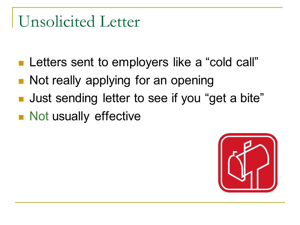 Unsolicited Letter Letters sent to employers like a cold call Not really applying for an opening Just sending letter to see if you get a bite Not usually effective