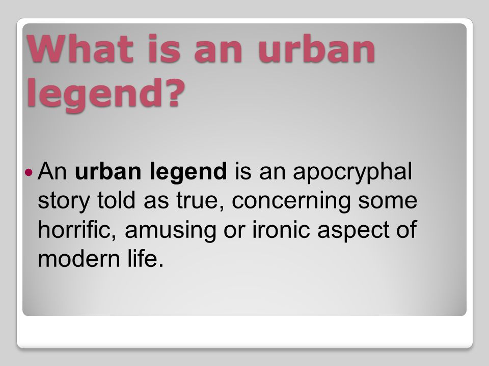Definition of Urban Legend from The Vanishing Hitchhiker Urban legends are realistic stories concerning recent events (or alleged events) with an ironic or supernatural twist.