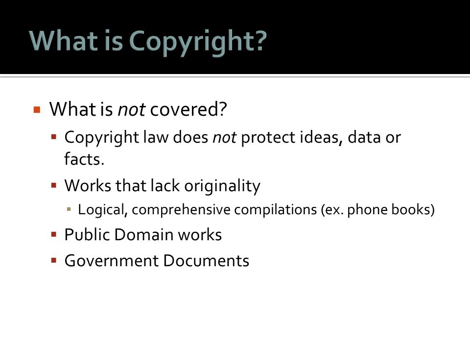  What is not covered.  Copyright law does not protect ideas, data or facts.