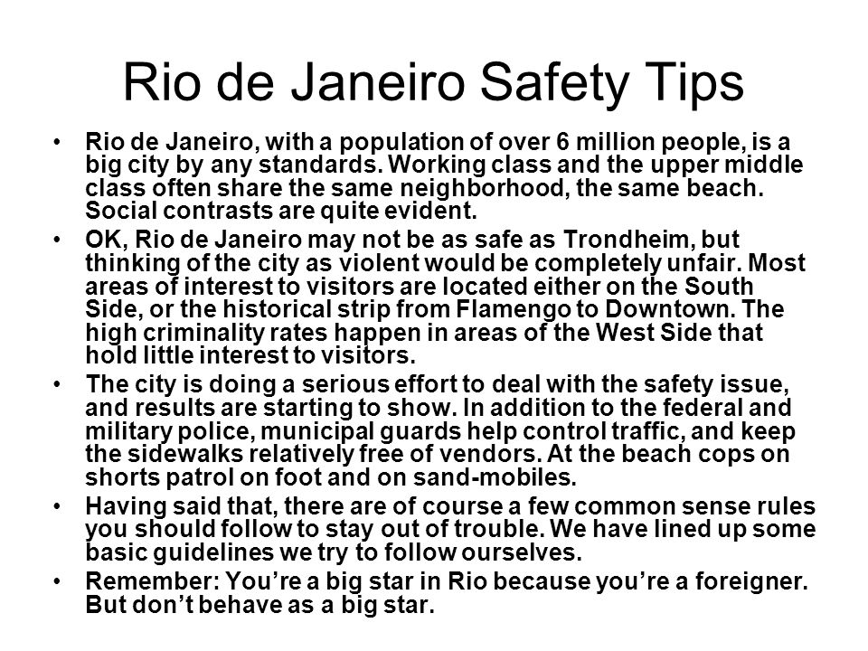 Rio de Janeiro Safety Tips Rio de Janeiro, with a population of over 6 million people, is a big city by any standards.