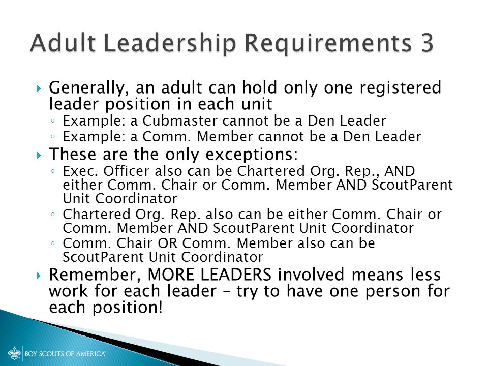  Generally, an adult can hold only one registered leader position in each unit ◦ Example: a Cubmaster cannot be a Den Leader ◦ Example: a Comm.