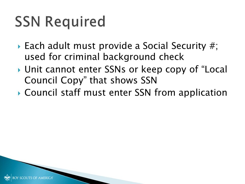  Each adult must provide a Social Security #; used for criminal background check  Unit cannot enter SSNs or keep copy of Local Council Copy that shows SSN  Council staff must enter SSN from application