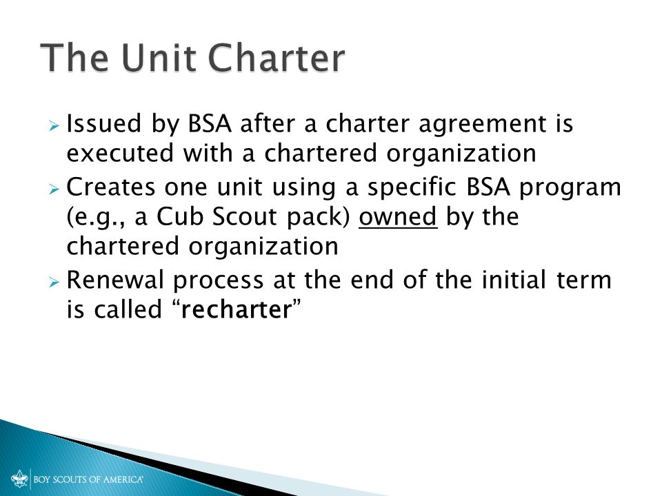  Issued by BSA after a charter agreement is executed with a chartered organization  Creates one unit using a specific BSA program (e.g., a Cub Scout pack) owned by the chartered organization  Renewal process at the end of the initial term is called recharter