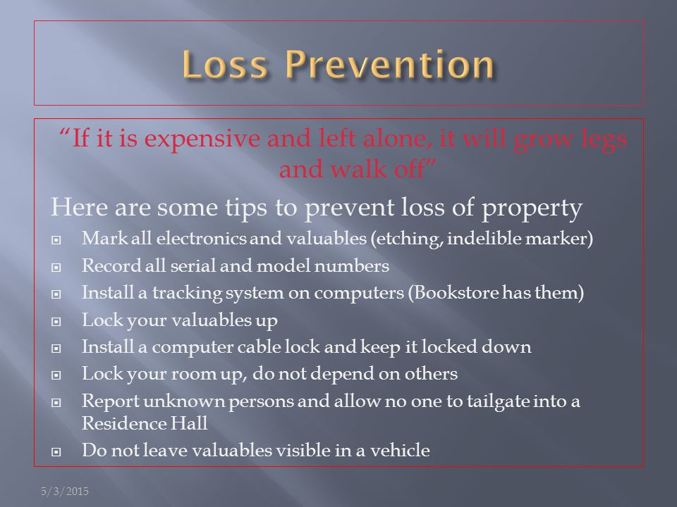 If it is expensive and left alone, it will grow legs and walk off Here are some tips to prevent loss of property  Mark all electronics and valuables (etching, indelible marker)  Record all serial and model numbers  Install a tracking system on computers (Bookstore has them)  Lock your valuables up  Install a computer cable lock and keep it locked down  Lock your room up, do not depend on others  Report unknown persons and allow no one to tailgate into a Residence Hall  Do not leave valuables visible in a vehicle 5/3/2015