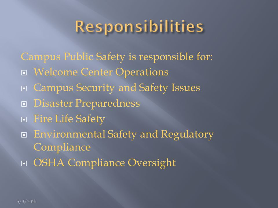Campus Public Safety is responsible for:  Welcome Center Operations  Campus Security and Safety Issues  Disaster Preparedness  Fire Life Safety  Environmental Safety and Regulatory Compliance  OSHA Compliance Oversight 5/3/2015