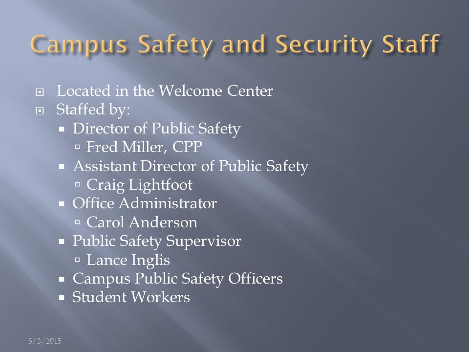  Located in the Welcome Center  Staffed by:  Director of Public Safety  Fred Miller, CPP  Assistant Director of Public Safety  Craig Lightfoot  Office Administrator  Carol Anderson  Public Safety Supervisor  Lance Inglis  Campus Public Safety Officers  Student Workers 5/3/2015