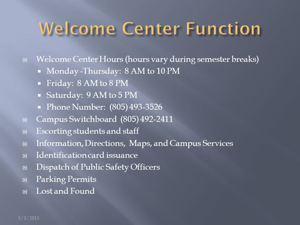  Welcome Center Hours (hours vary during semester breaks)  Monday -Thursday: 8 AM to 10 PM  Friday: 8 AM to 8 PM  Saturday: 9 AM to 5 PM  Phone Number: (805) 493-3526  Campus Switchboard (805) 492-2411  Escorting students and staff  Information, Directions, Maps, and Campus Services  Identification card issuance  Dispatch of Public Safety Officers  Parking Permits  Lost and Found 5/3/2015