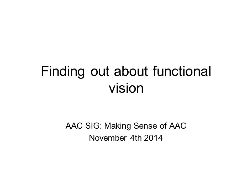 Finding out about functional vision AAC SIG: Making Sense of AAC November 4th 2014