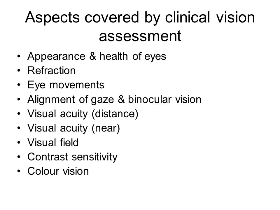 Aspects covered by clinical vision assessment Appearance & health of eyes Refraction Eye movements Alignment of gaze & binocular vision Visual acuity (distance) Visual acuity (near) Visual field Contrast sensitivity Colour vision