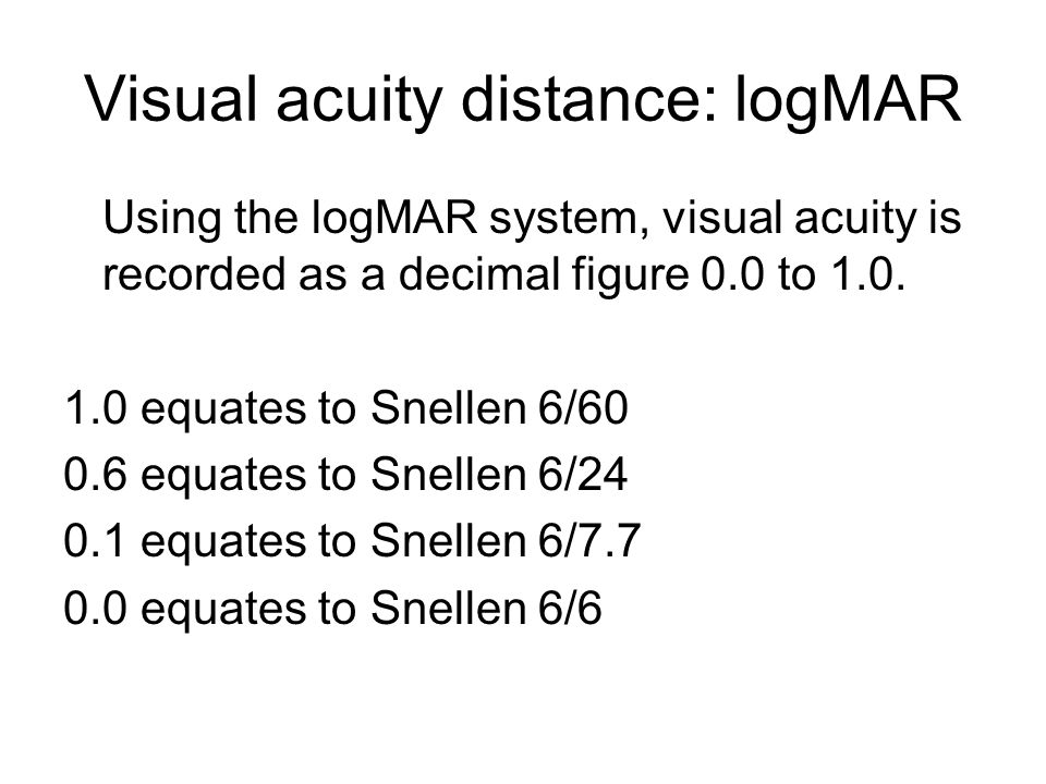 Visual acuity distance: logMAR Using the logMAR system, visual acuity is recorded as a decimal figure 0.0 to 1.0.
