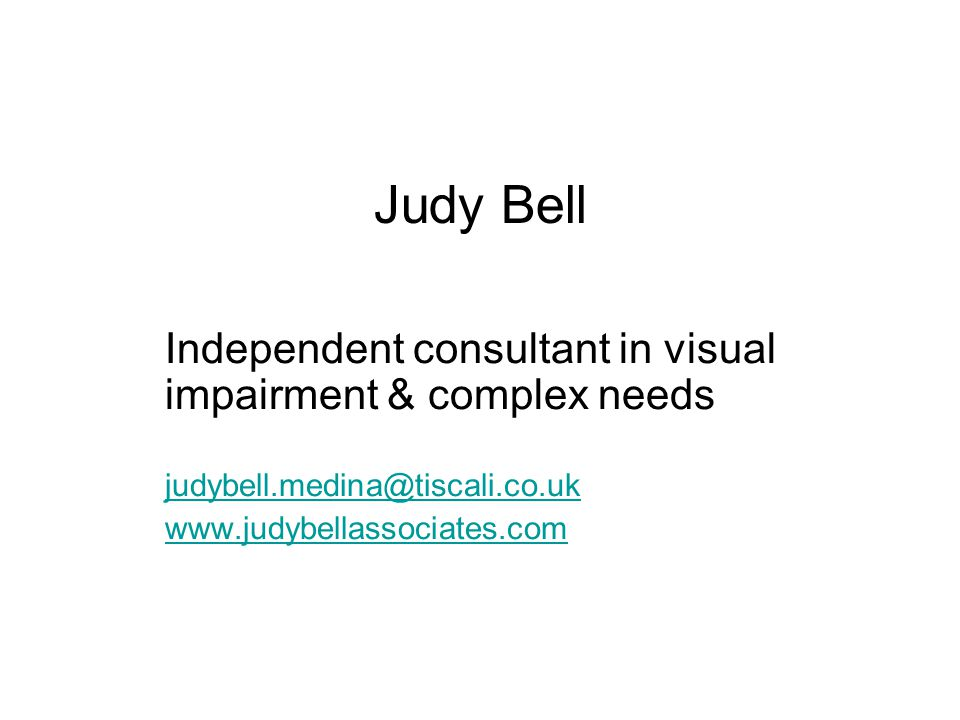 Judy Bell Independent consultant in visual impairment & complex needs judybell.medina@tiscali.co.uk www.judybellassociates.com