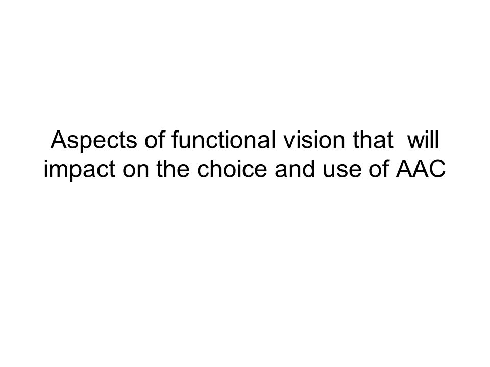 Aspects of functional vision that will impact on the choice and use of AAC