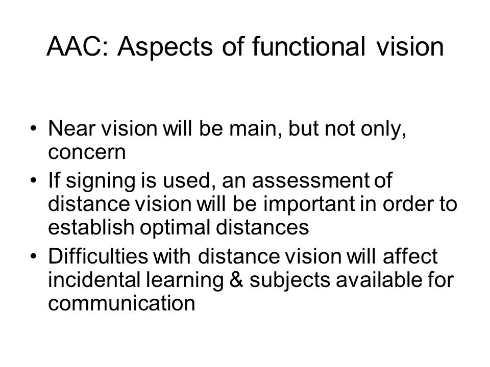 AAC: Aspects of functional vision Near vision will be main, but not only, concern If signing is used, an assessment of distance vision will be important in order to establish optimal distances Difficulties with distance vision will affect incidental learning & subjects available for communication