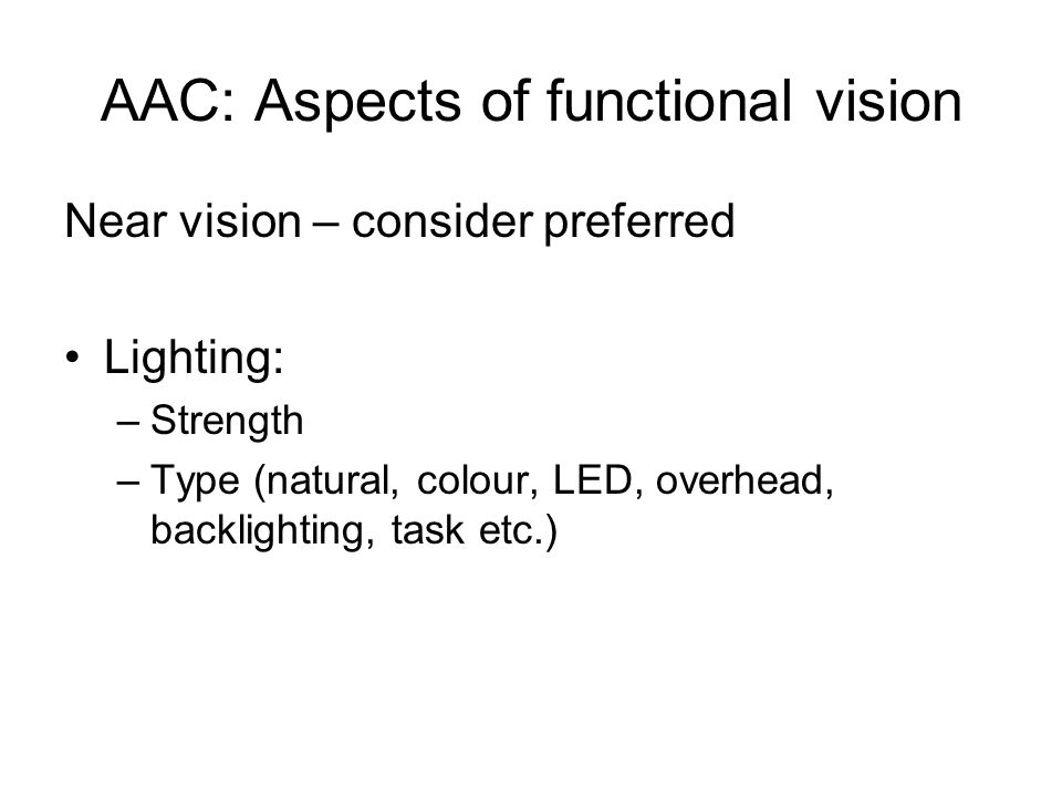 AAC: Aspects of functional vision Near vision – consider preferred Lighting: –Strength –Type (natural, colour, LED, overhead, backlighting, task etc.)
