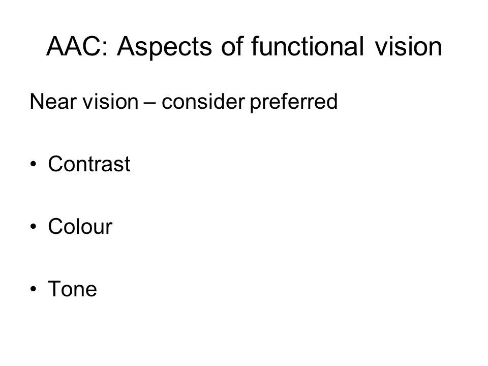 AAC: Aspects of functional vision Near vision – consider preferred Contrast Colour Tone