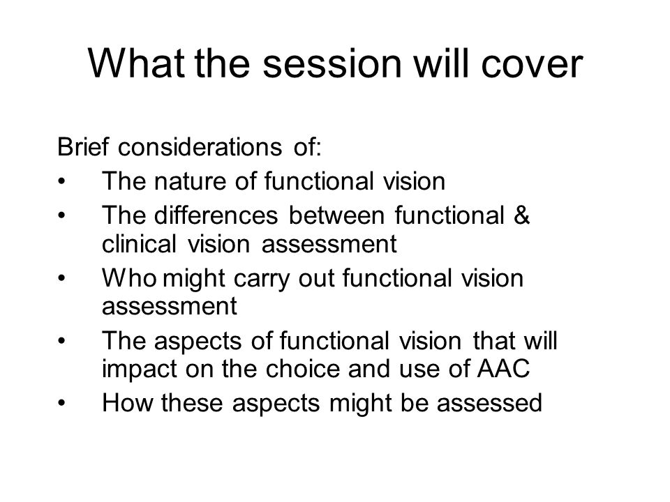 What the session will cover Brief considerations of: The nature of functional vision The differences between functional & clinical vision assessment Who might carry out functional vision assessment The aspects of functional vision that will impact on the choice and use of AAC How these aspects might be assessed