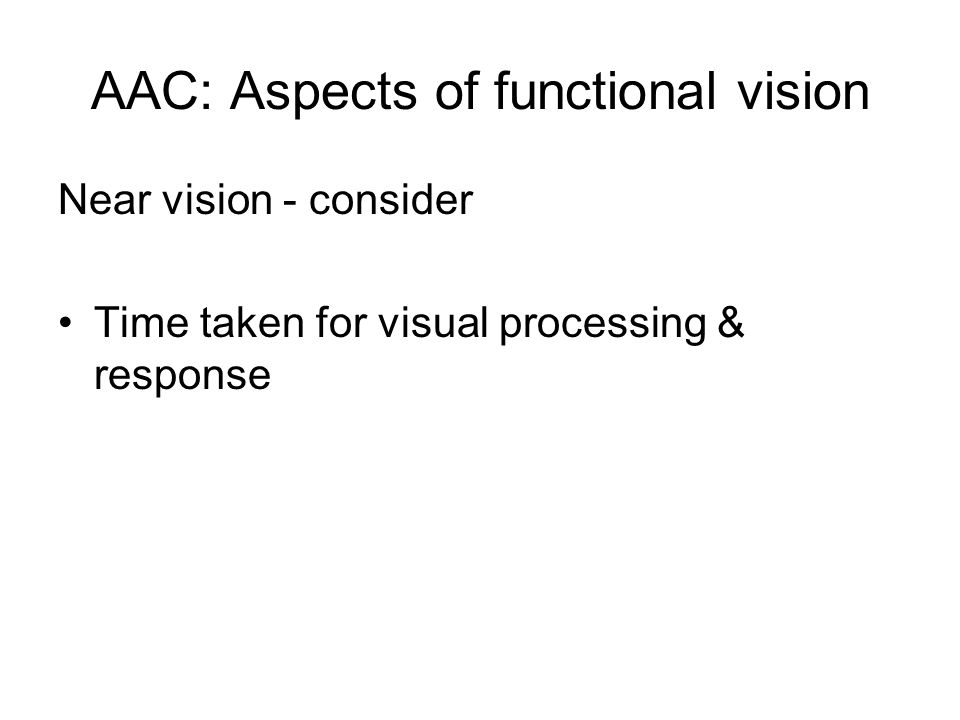 AAC: Aspects of functional vision Near vision - consider Time taken for visual processing & response