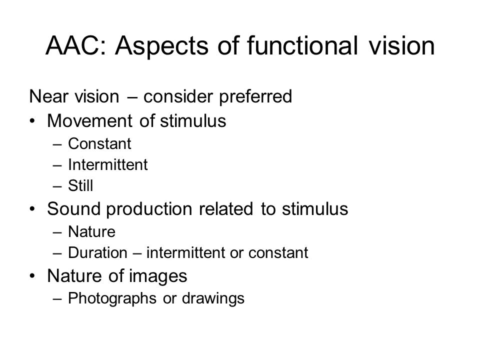 AAC: Aspects of functional vision Near vision – consider preferred Movement of stimulus –Constant –Intermittent –Still Sound production related to stimulus –Nature –Duration – intermittent or constant Nature of images –Photographs or drawings