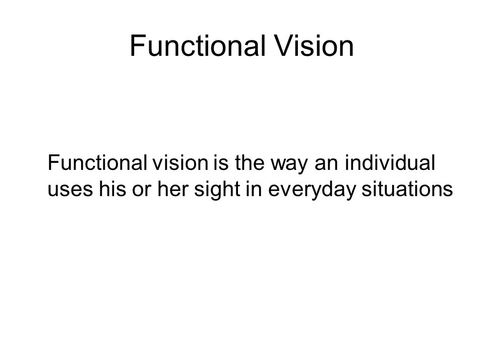 Functional Vision Functional vision is the way an individual uses his or her sight in everyday situations