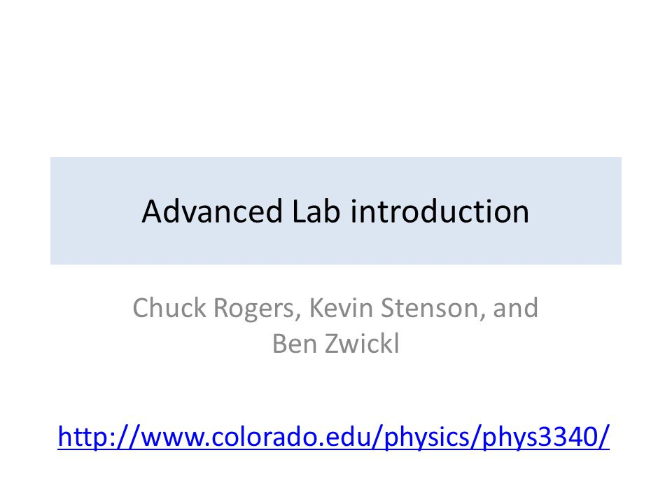 Advanced Lab introduction Chuck Rogers, Kevin Stenson, and Ben Zwickl http://www.colorado.edu/physics/phys3340/