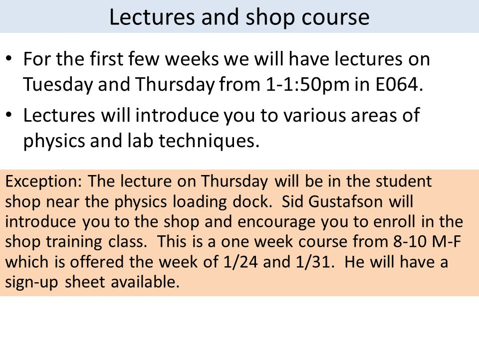 Lectures and shop course For the first few weeks we will have lectures on Tuesday and Thursday from 1-1:50pm in E064. Lectures will introduce you to v