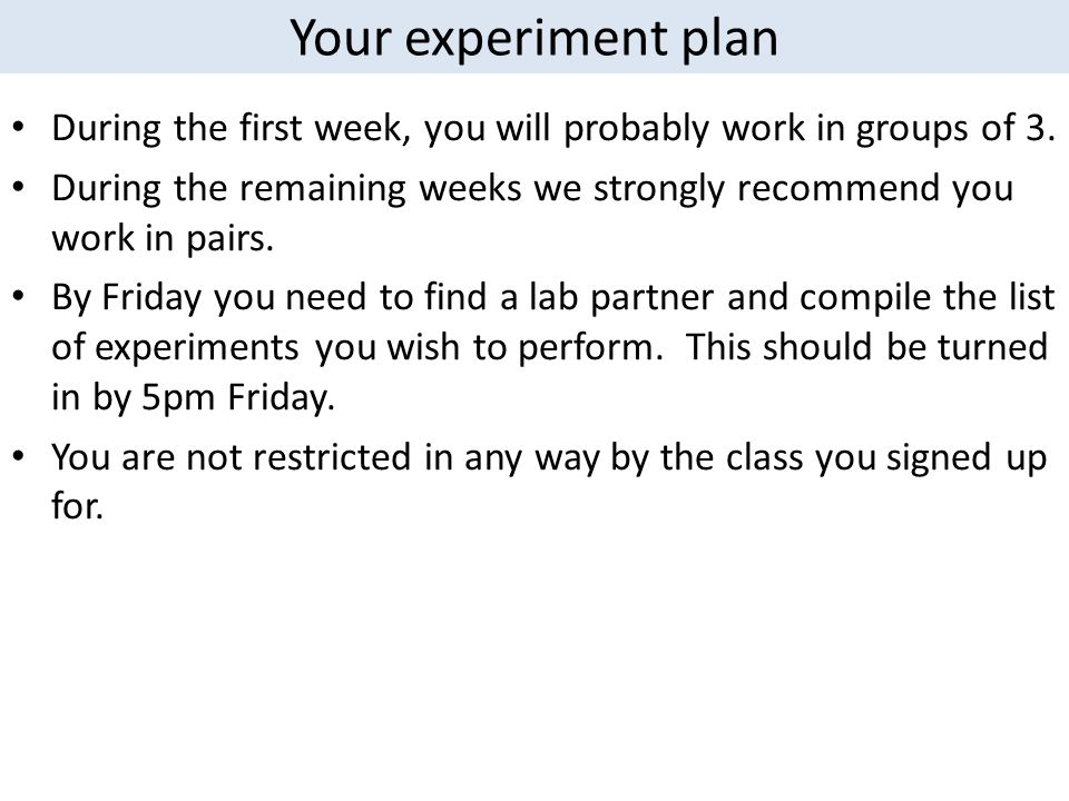 Your experiment plan During the first week, you will probably work in groups of 3. During the remaining weeks we strongly recommend you work in pairs.