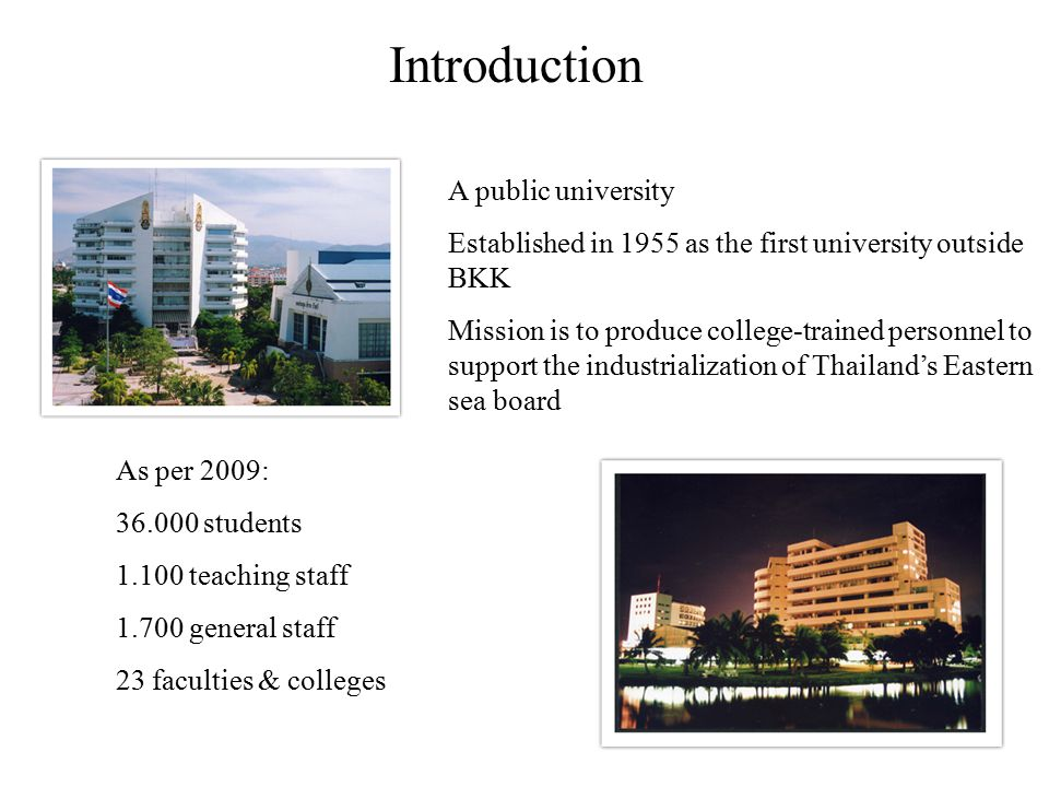 Introduction A public university Established in 1955 as the first university outside BKK Mission is to produce college-trained personnel to support th