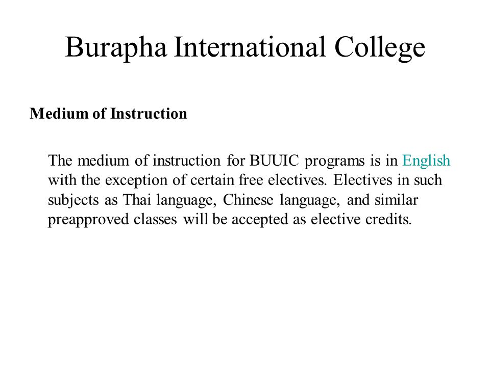 Burapha International College Medium of Instruction The medium of instruction for BUUIC programs is in English with the exception of certain free elec