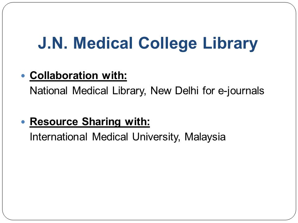 J.N. Medical College Library Collaboration with: National Medical Library, New Delhi for e-journals Resource Sharing with: International Medical Unive