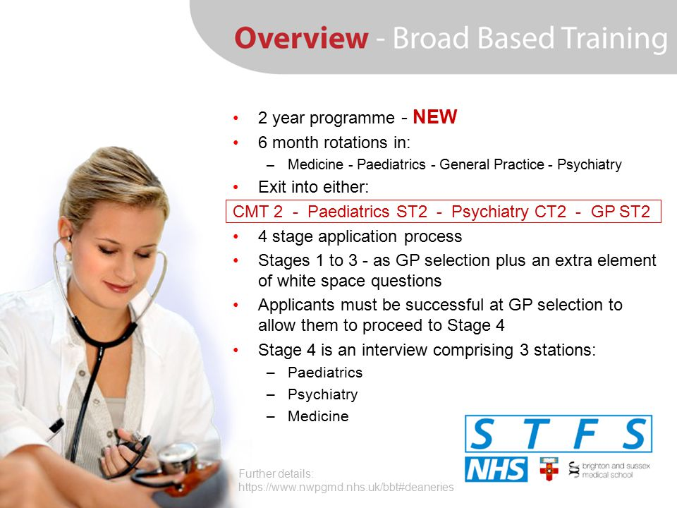 2 year programme - NEW 6 month rotations in: –Medicine - Paediatrics - General Practice - Psychiatry Exit into either: CMT 2 - Paediatrics ST2 - Psych