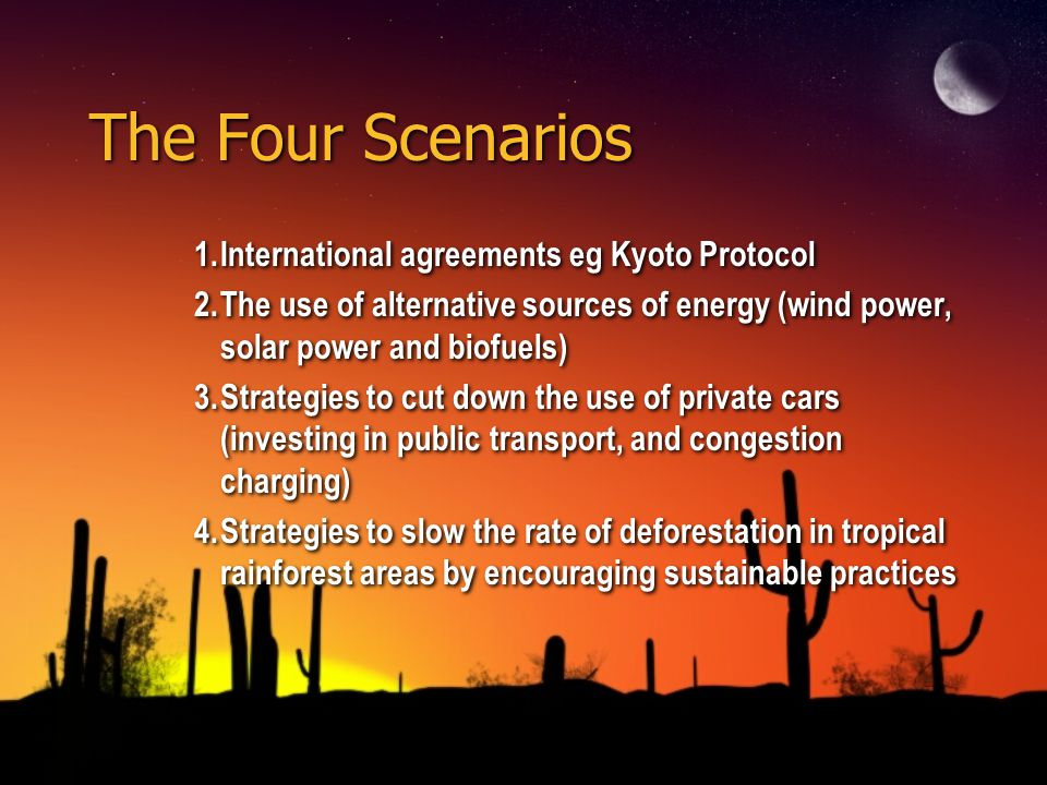 The Four Scenarios 1.International agreements eg Kyoto Protocol 2.The use of alternative sources of energy (wind power, solar power and biofuels) 3.St