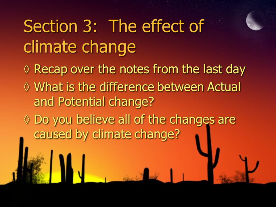 Section 3: The effect of climate change ◊Recap over the notes from the last day ◊What is the difference between Actual and Potential change.